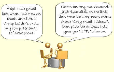 "Do you use a web-based email service like gmail or hotmail, and when you click on an email link like a Group Leader�s photo, your computer email software opens?   There�s an easy workaround. Just right click on the link then from the drop-down menu choose ""Copy email address"", then paste the address into your gmail ""To"" window."